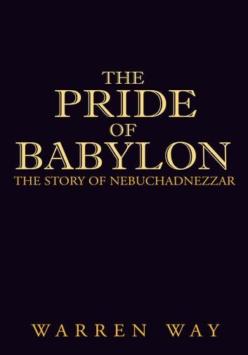 The Pride of Babylon - The Story of Nebuchadnezzar ebook by Warren Way