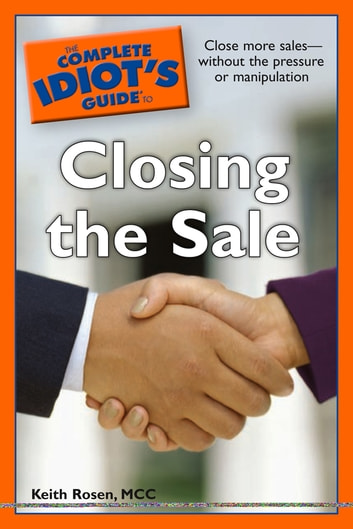 The Complete Idiot's Guide to Closing the Sale - Close More Sales—Without the Pressure or Manipulation eBook by Keith Rosen MCC
