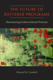 The Future of Batterer Programs - Reassessing Evidence-Based Practice ebook by Edward W. Gondolf