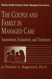 The Couple And Family In Managed Care - Assessment, Evaluation And Treatment ebook by Dennis Bagarozzi
