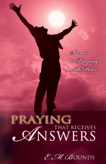 Praying That Receives Answers - Secrets to Praying with Power ebook by E. M. Bounds