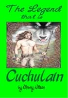 The Legend That Is Cuchulain ebook by Jimmy Wilson