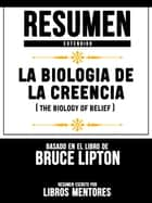 La Biologia De La Creencia (The Biology Of Belief) - Resumen Extendido Basado En El Libro De Bruce Lipton ebook by