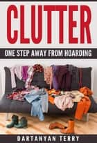 Clutter: One Step Away From Hoarding ebook by Dartanyan Terry