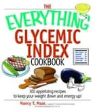 The Everything Glycemic Index Cookbook: 300 Appetizing Recipes to Keep Your Weight Down And Your Energy Up! ebook by Nancy T. Maar