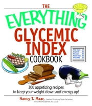 The Everything Glycemic Index Cookbook: 300 Appetizing Recipes to Keep Your Weight Down And Your Energy Up! - 300 Appetizing Recipes to Keep Your Weight Down And Your Energy Up! ebook by Nancy T. Maar