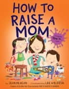 How to Raise a Mom ebook by Jean Reagan, Lee Wildish