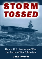Storm Tossed - How a U.S. Serviceman Won the Battle of Sex Addiction ebook by Jake Porter (Author)