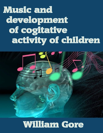 Music and Development of Cogitative Activity of Children ebook by William Gore