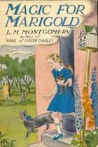 Magic for Marigold - classic ebook by L. M. Montgomery