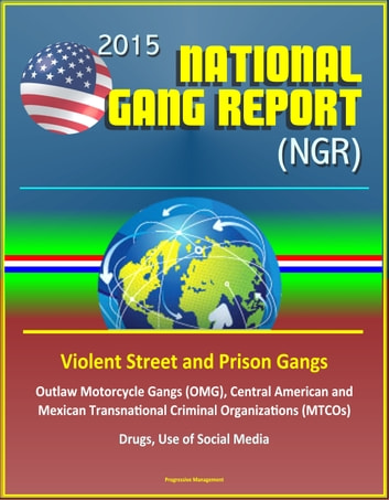 2015 National Gang Report (NGR) - Violent Street and Prison Gangs, Outlaw Motorcycle Gangs (OMG), Central American and Mexican Transnational Criminal Organizations (MTCOs), Drugs, Use of Social Media ebook by Progressive Management