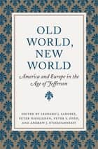 Old World, New World - America and Europe in the Age of Jefferson ebook by Leonard J. Sadosky, Peter Nicolaisen, Peter S. Onuf,...