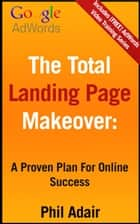 The Total Landing Page Makeover: A Proven Plan For Online Success ebook by Phil Adair