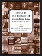 Essays in the History of Canadian Law - A Tribute to Peter N. Oliver ebook by J. Phillips, R. Roy McMurtry, John T. Saywell