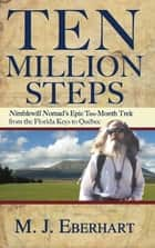 Ten Million Steps - Nimblewill Nomad's Epic 10-Month Trek from the Florida Keys to Québec ebook by M. J. Eberhart