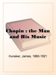 Chopin: The Man And His Music ebook by James Huneker