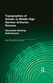 Topographies of Gender in Middle High German Arthurian Romance ebook by Alexandra Sterling-Hellenbrand