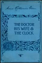 The Doctor His Wife and the Clock ebook by Anna Katharine Green