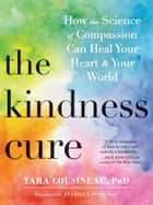 The Kindness Cure - How the Science of Compassion Can Heal Your Heart and Your World ebook by Tara Cousineau, PhD, Stephen Post,...