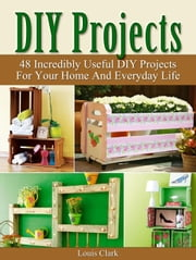 DIY Projects: 48 Incredibly Useful DIY Projects For Your Home And Everyday Life. ebook by Louis Clark