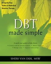 DBT Made Simple - A Step-by-Step Guide to Dialectical Behavior Therapy ebook by Sheri Van Dijk, MSW