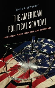 The American Political Scandal - Free Speech, Public Discourse, and Democracy ebook by David R. Dewberry