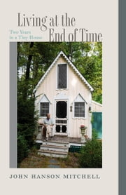 Living at the End of Time - Two Years in a Tiny House ebook by John Hanson Mitchell