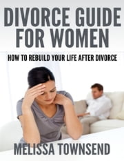 Divorce Guide for Women - How to Rebuild Your Life After Divorce ebook by Melissa Townsend