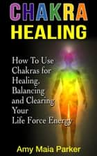 Chakra Healing: How To Use Chakras for Healing, Balancing and Clearing Your Life Force Energy ebook by Amy Maia Parker