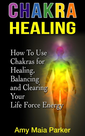 Chakra Healing: How To Use Chakras for Healing, Balancing and Clearing Your Life Force Energy - Healing Series ebook by Amy Maia Parker
