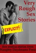 Very Rough Sex Stories ebook by Naughty Daydreams Press