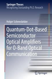 Quantum-Dot-Based Semiconductor Optical Amplifiers for O-Band Optical Communication ebook by Holger Schmeckebier