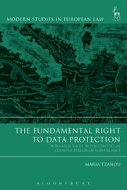 The Fundamental Right to Data Protection - Normative Value in the Context of Counter-Terrorism Surveillance ebook by Ms Maria Tzanou