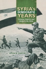 Syria's Democratic Years - Citizens, Experts, and Media in the 1950s ebook by Kevin W. Martin