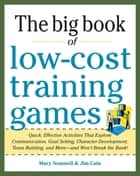 Big Book of Low-Cost Training Games: Quick, Effective Activities that Explore Communication, Goal Setting, Character Development, Teambuilding, and ebook by Mary Scannell,Jim Cain