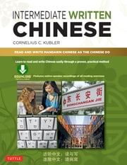 Intermediate Written Chinese - Read and Write Mandarin Chinese As the Chinese Do (Downloadable Material Included) ebook by Cornelius C. Kubler