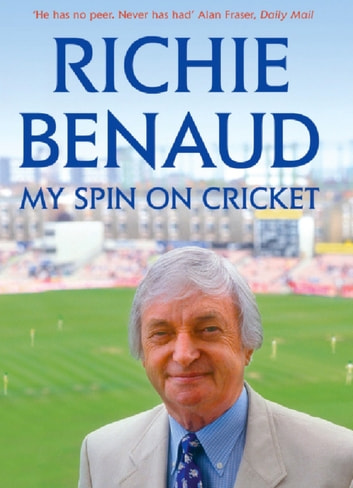 My Spin on Cricket - A celebration of the game of cricket eBook by Richie Benaud