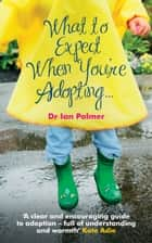What to Expect When You're Adopting... ebook by Dr Ian Palmer