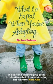 What to Expect When You're Adopting... - A practical guide to the decisions and emotions involved in adoption ebook by Dr Ian Palmer