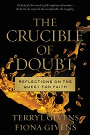 The Crucible of Doubt - Reflections on the Quest for Faith ebook by Terryl Givens,Fiona Givens
