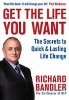 Get the Life You Want ebook by Richard Bandler, Paul McKenna