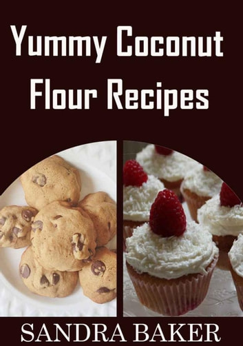Yummy Coconut Flour Recipes ebook by Sandra Baker