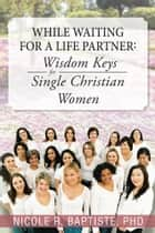 While Waiting for a Life Partner: Wisdom keys for Single Christian Women ebook by Nicole R. Baptiste, PhD