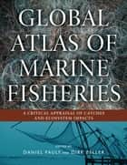Global Atlas of Marine Fisheries ebook by Daniel Pauly,Daniel Pauly,Dirk Zeller