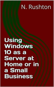 Using Windows 10 as a Server at Home or in a Small Business ebook by Nicholas Rushton