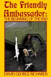 The Friendly Ambassador: The Beginning of the End ebook by David George Richards