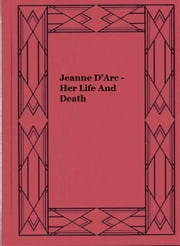 Jeanne D'Arc - Her Life And Death (Illustrated) ebook by Margaret Oliphant