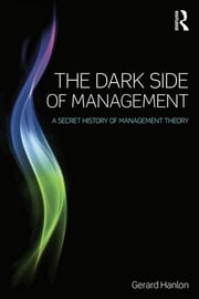 The Dark Side of Management - A Secret History of Management Theory ebook by Gerard Hanlon