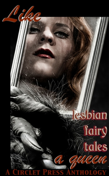 Like A Queen: Lesbian Erotic Fairy Tales ebook by Circlet Press Editorial Team