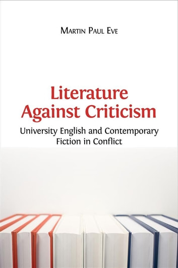 Literature Against Criticism - University English and Contemporary Fiction in Conflict ebook by Martin Paul Eve